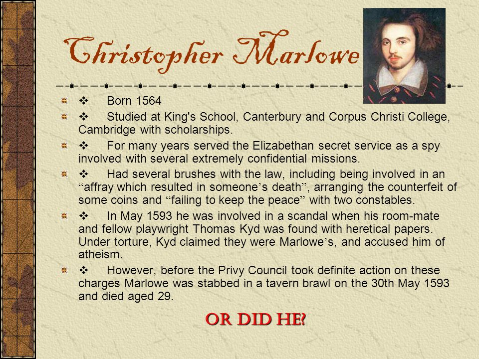 Christopher Marlowe  Born 1564  Studied at King's School, Canterbury and Corpus Christi College, Cambridge with scholarships.  For many years serve