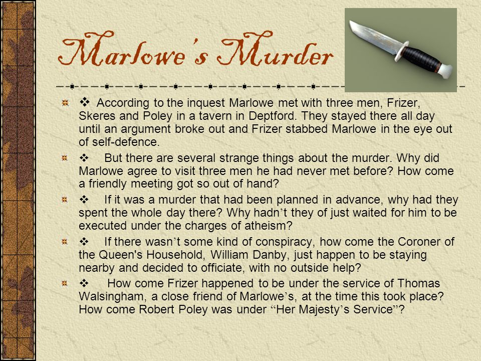  According to the inquest Marlowe met with three men, Frizer, Skeres and Poley in a tavern in Deptford. They stayed there all day until an argument b