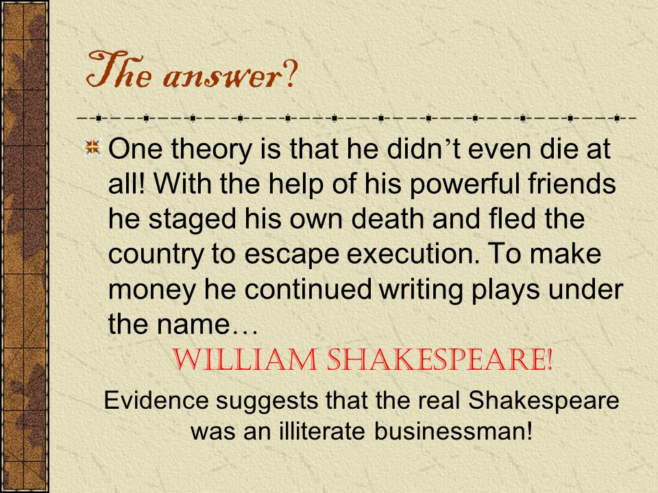 The answer . One theory is that he didn ' t even die at all.