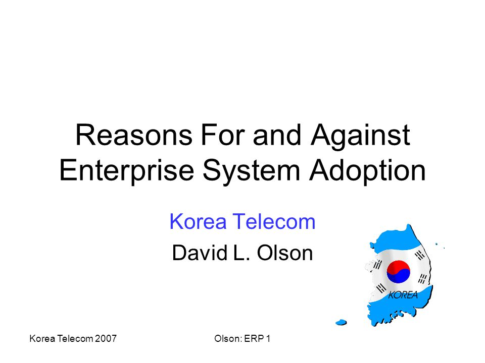 Korea Telecom 2007Olson: ERP 1 Reasons For and Against Enterprise System Adoption Korea Telecom David L.