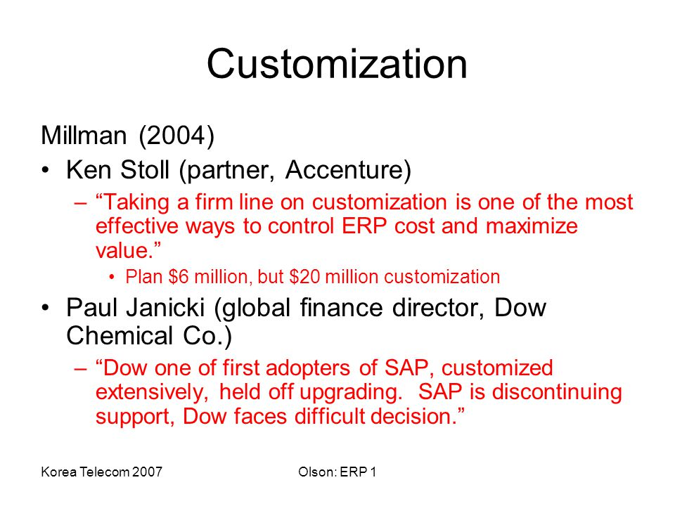 Korea Telecom 2007Olson: ERP 1 Customization Millman (2004) Ken Stoll (partner, Accenture) – Taking a firm line on customization is one of the most effective ways to control ERP cost and maximize value. Plan $6 million, but $20 million customization Paul Janicki (global finance director, Dow Chemical Co.) – Dow one of first adopters of SAP, customized extensively, held off upgrading.
