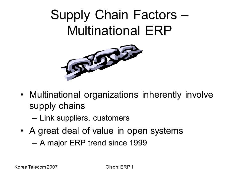 Korea Telecom 2007Olson: ERP 1 Supply Chain Factors – Multinational ERP Multinational organizations inherently involve supply chains –Link suppliers, customers A great deal of value in open systems –A major ERP trend since 1999