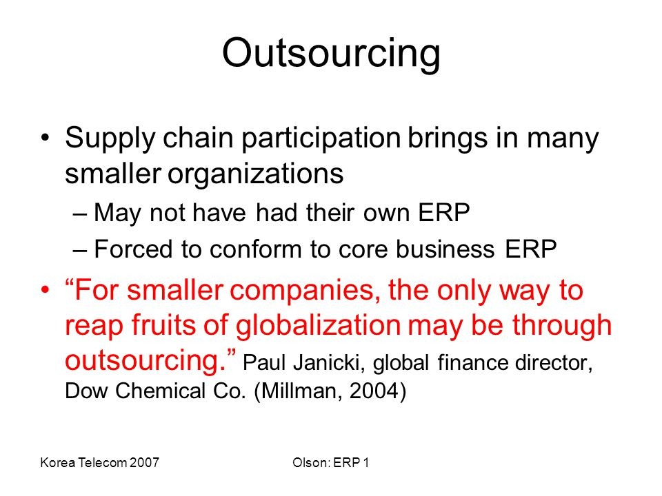 Korea Telecom 2007Olson: ERP 1 Outsourcing Supply chain participation brings in many smaller organizations –May not have had their own ERP –Forced to conform to core business ERP For smaller companies, the only way to reap fruits of globalization may be through outsourcing. Paul Janicki, global finance director, Dow Chemical Co.