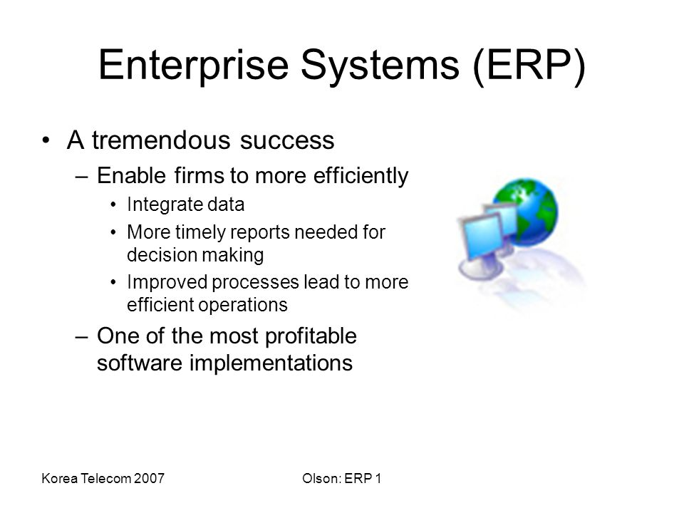 Korea Telecom 2007Olson: ERP 1 Enterprise Systems (ERP) A tremendous success –Enable firms to more efficiently Integrate data More timely reports needed for decision making Improved processes lead to more efficient operations –One of the most profitable software implementations