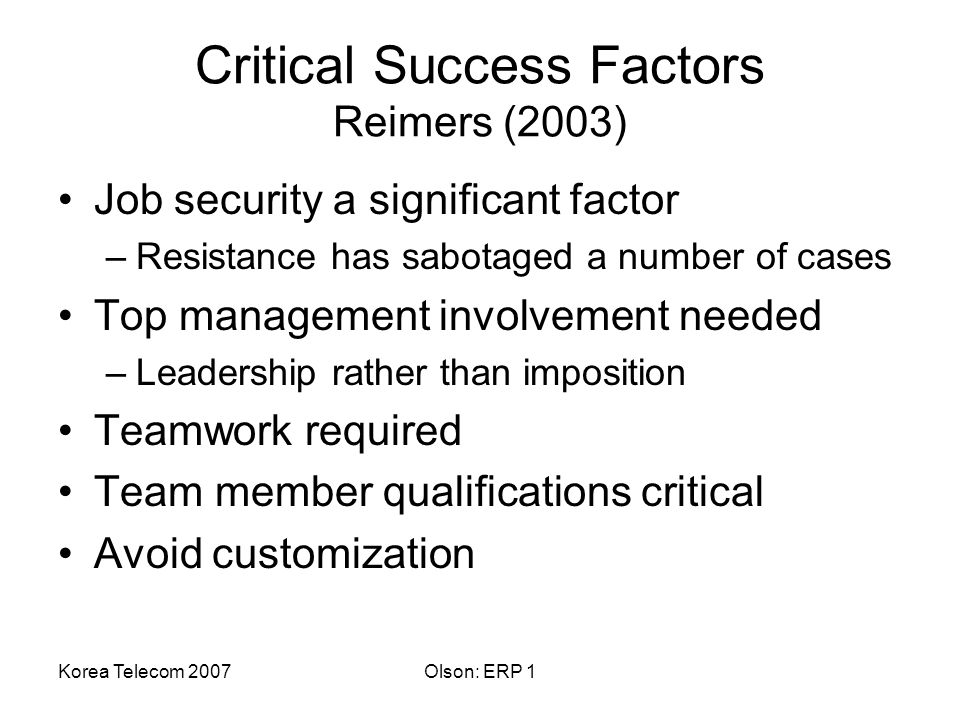 Korea Telecom 2007Olson: ERP 1 Critical Success Factors Reimers (2003) Job security a significant factor –Resistance has sabotaged a number of cases Top management involvement needed –Leadership rather than imposition Teamwork required Team member qualifications critical Avoid customization