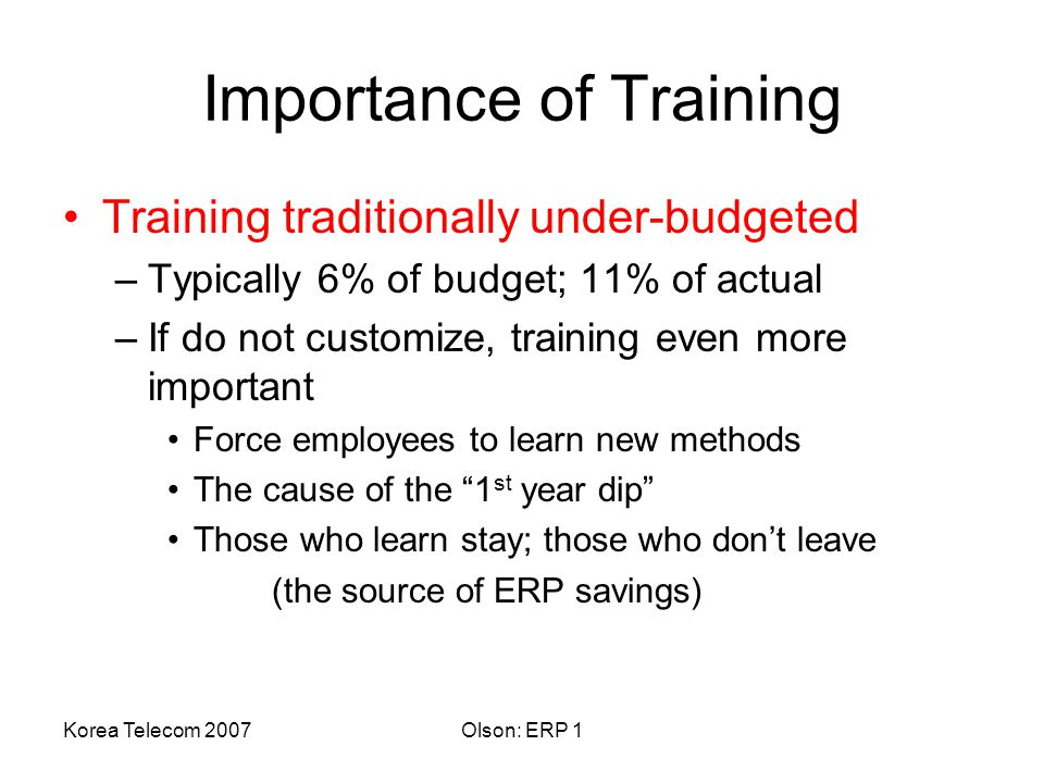 Korea Telecom 2007Olson: ERP 1 Importance of Training Training traditionally under-budgeted –Typically 6% of budget; 11% of actual –If do not customize, training even more important Force employees to learn new methods The cause of the 1 st year dip Those who learn stay; those who don't leave (the source of ERP savings)