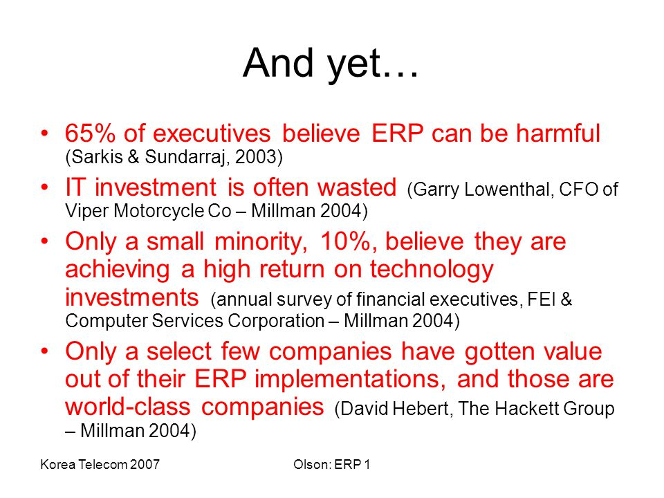 Korea Telecom 2007Olson: ERP 1 And yet… 65% of executives believe ERP can be harmful (Sarkis & Sundarraj, 2003) IT investment is often wasted (Garry Lowenthal, CFO of Viper Motorcycle Co – Millman 2004) Only a small minority, 10%, believe they are achieving a high return on technology investments (annual survey of financial executives, FEI & Computer Services Corporation – Millman 2004) Only a select few companies have gotten value out of their ERP implementations, and those are world-class companies (David Hebert, The Hackett Group – Millman 2004)