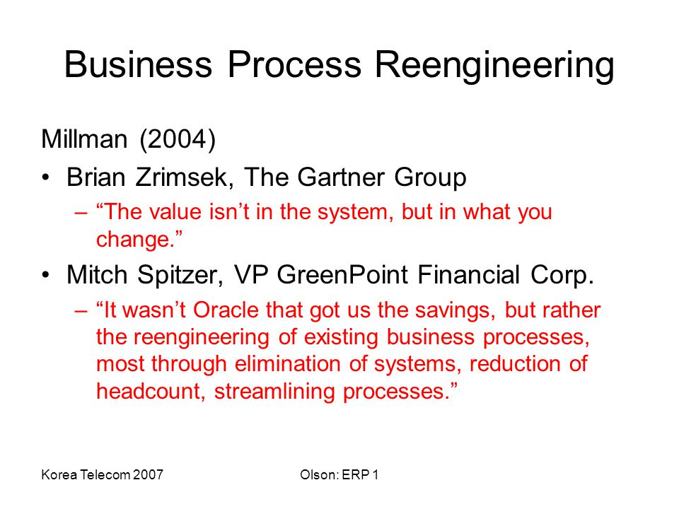 Korea Telecom 2007Olson: ERP 1 Business Process Reengineering Millman (2004) Brian Zrimsek, The Gartner Group – The value isn't in the system, but in what you change. Mitch Spitzer, VP GreenPoint Financial Corp.