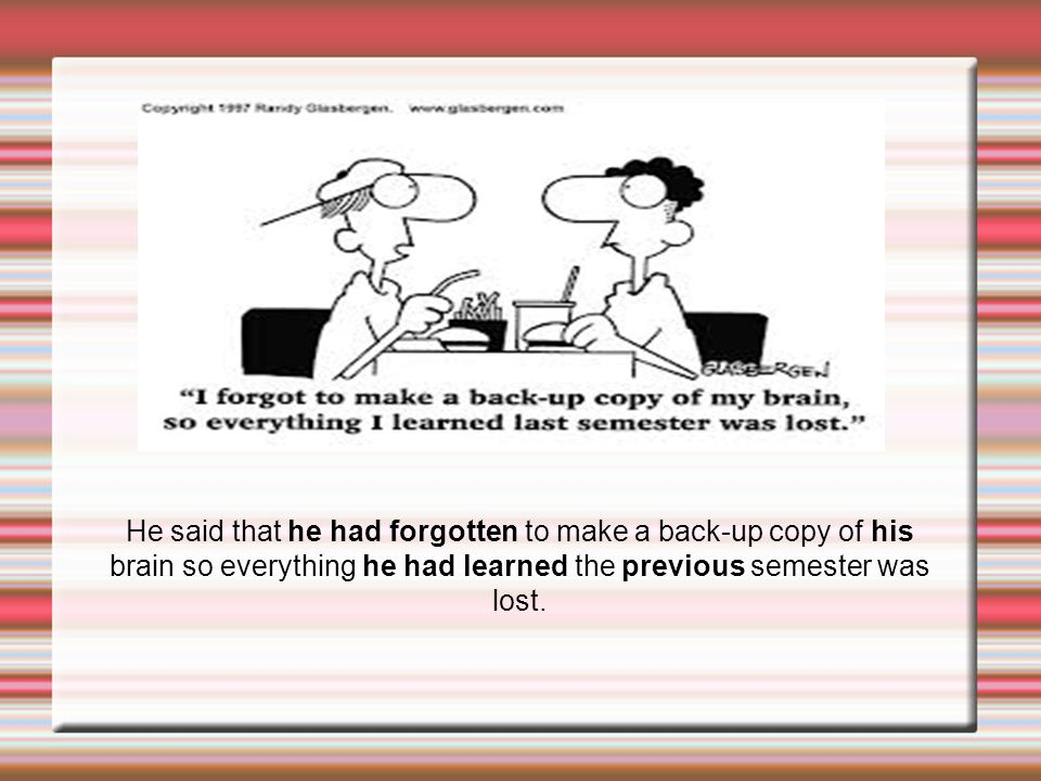 He said that he had forgotten to make a back-up copy of his brain so everything he had learned the previous semester was lost.