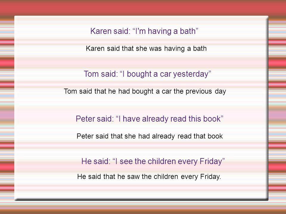"""Karen said: """"I'm having a bath"""" Karen said that she was having a bath Tom said: """"I bought a car yesterday"""" Tom said that he had bought a car the previ"""