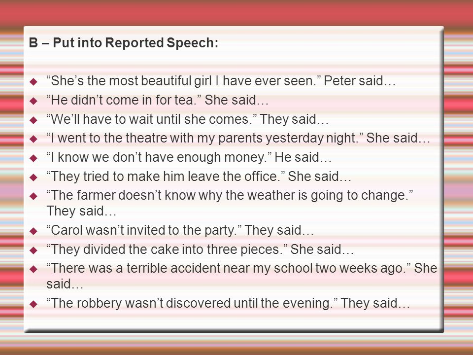 """B – Put into Reported Speech:  """"She's the most beautiful girl I have ever seen."""" Peter said…  """"He didn't come in for tea."""" She said…  """"We'll have t"""