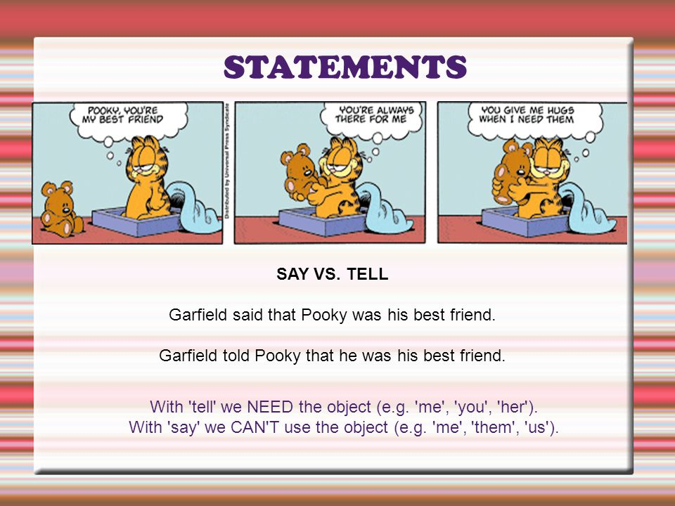STATEMENTS SAY VS. TELL Garfield said that Pooky was his best friend. Garfield told Pooky that he was his best friend. With 'tell' we NEED the object