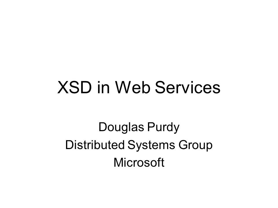 XSD in Web Services Douglas Purdy Distributed Systems Group Microsoft