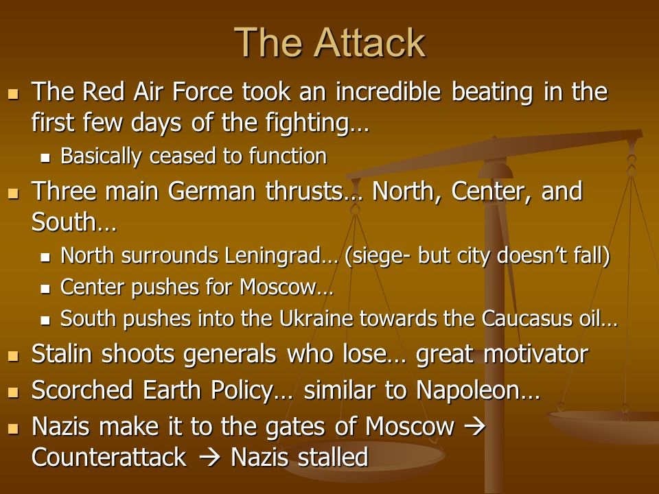 The Attack The Red Air Force took an incredible beating in the first few days of the fighting… The Red Air Force took an incredible beating in the first few days of the fighting… Basically ceased to function Basically ceased to function Three main German thrusts… North, Center, and South… Three main German thrusts… North, Center, and South… North surrounds Leningrad… (siege- but city doesn't fall) North surrounds Leningrad… (siege- but city doesn't fall) Center pushes for Moscow… Center pushes for Moscow… South pushes into the Ukraine towards the Caucasus oil… South pushes into the Ukraine towards the Caucasus oil… Stalin shoots generals who lose… great motivator Stalin shoots generals who lose… great motivator Scorched Earth Policy… similar to Napoleon… Scorched Earth Policy… similar to Napoleon… Nazis make it to the gates of Moscow  Counterattack  Nazis stalled Nazis make it to the gates of Moscow  Counterattack  Nazis stalled