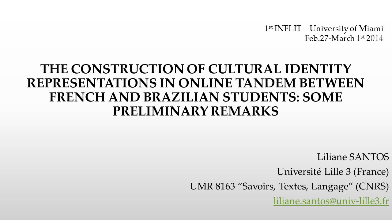 THE CONSTRUCTION OF CULTURAL IDENTITY REPRESENTATIONS IN ONLINE TANDEM BETWEEN FRENCH AND BRAZILIAN STUDENTS: SOME PRELIMINARY REMARKS Liliane SANTOS Université Lille 3 (France) UMR 8163 Savoirs, Textes, Langage (CNRS) liliane.santos@univ-lille3.fr 1 st INFLIT – University of Miami Feb.27-March 1 st 2014