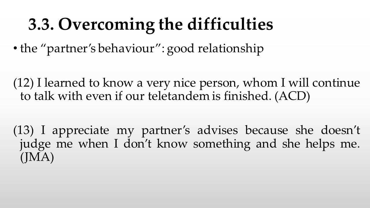 """3.3. Overcoming the difficulties the """"partner's behaviour"""": good relationship (12) I learned to know a very nice person, whom I will continue to talk"""
