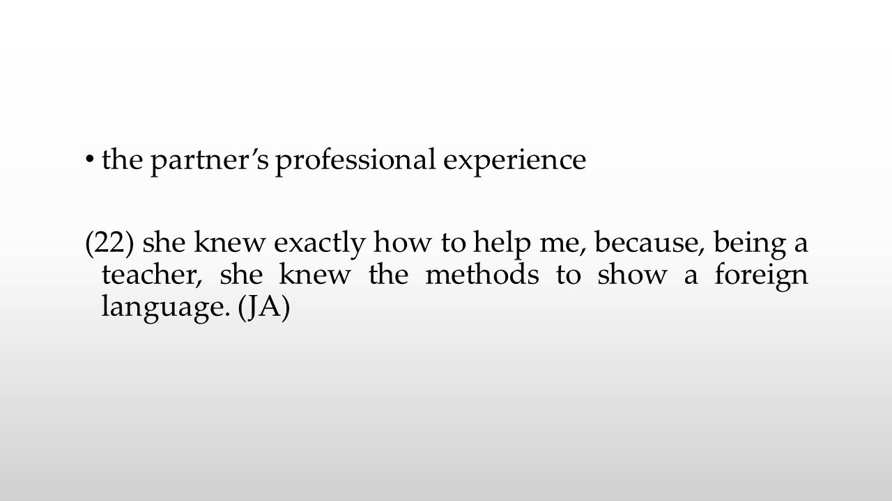 the partner's professional experience (22) she knew exactly how to help me, because, being a teacher, she knew the methods to show a foreign language.