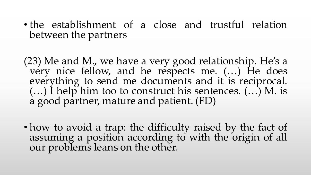 the establishment of a close and trustful relation between the partners (23) Me and M., we have a very good relationship.