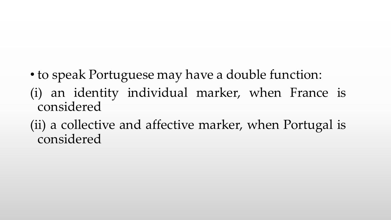 to speak Portuguese may have a double function: (i) an identity individual marker, when France is considered (ii) a collective and affective marker, when Portugal is considered
