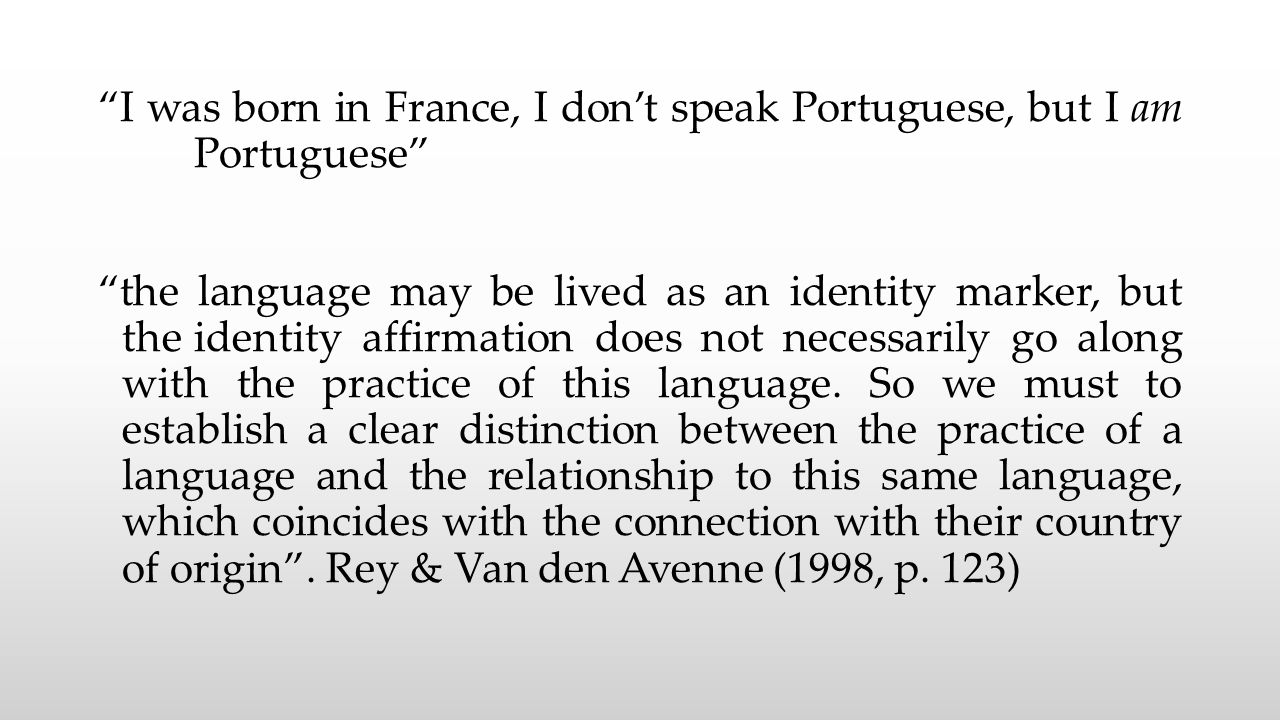 I was born in France, I don't speak Portuguese, but I am Portuguese the language may be lived as an identity marker, but the identity affirmation does not necessarily go along with the practice of this language.