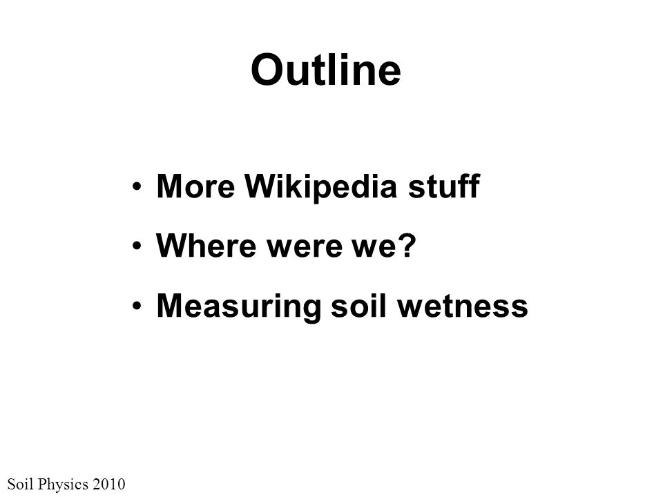 Soil Physics 2010 Outline More Wikipedia stuff Where were we? Measuring soil wetness