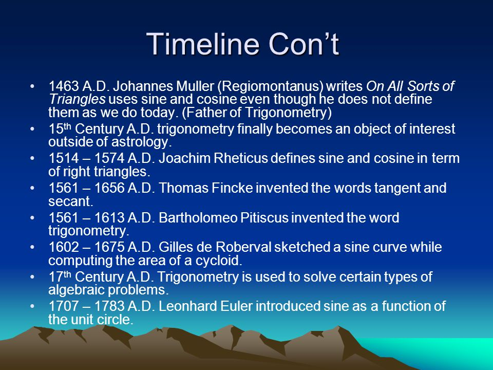 Timeline Con't 1463 A.D. Johannes Muller (Regiomontanus) writes On All Sorts of Triangles uses sine and cosine even though he does not define them as