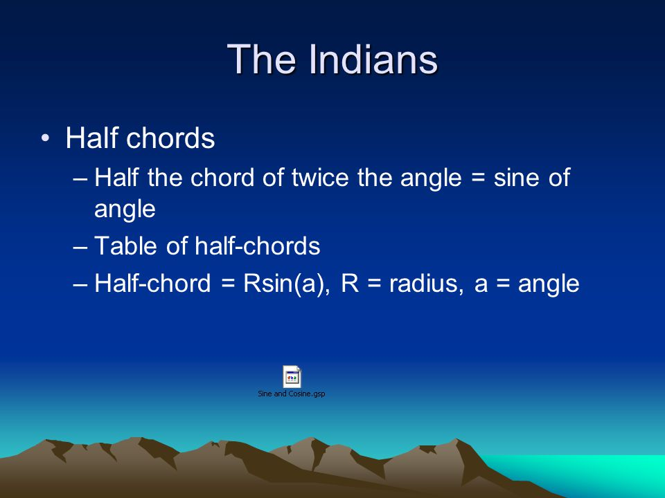 The Indians Half chords –Half the chord of twice the angle = sine of angle –Table of half-chords –Half-chord = Rsin(a), R = radius, a = angle