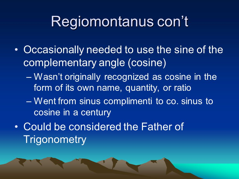 Regiomontanus con't Occasionally needed to use the sine of the complementary angle (cosine) –Wasn't originally recognized as cosine in the form of its