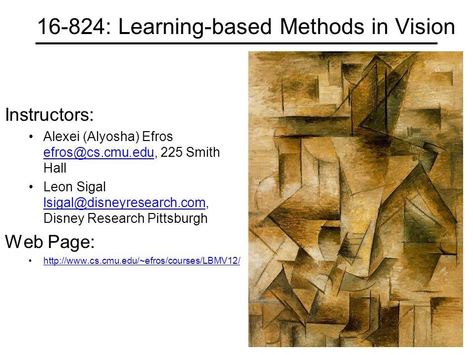 16-824: Learning-based Methods in Vision Instructors: Alexei (Alyosha) Efros efros@cs.cmu.edu, 225 Smith Hall efros@cs.cmu.edu Leon Sigal lsigal@disneyresearch.com, Disney Research Pittsburgh lsigal@disneyresearch.com Web Page: http://www.cs.cmu.edu/~efros/courses/LBMV12/