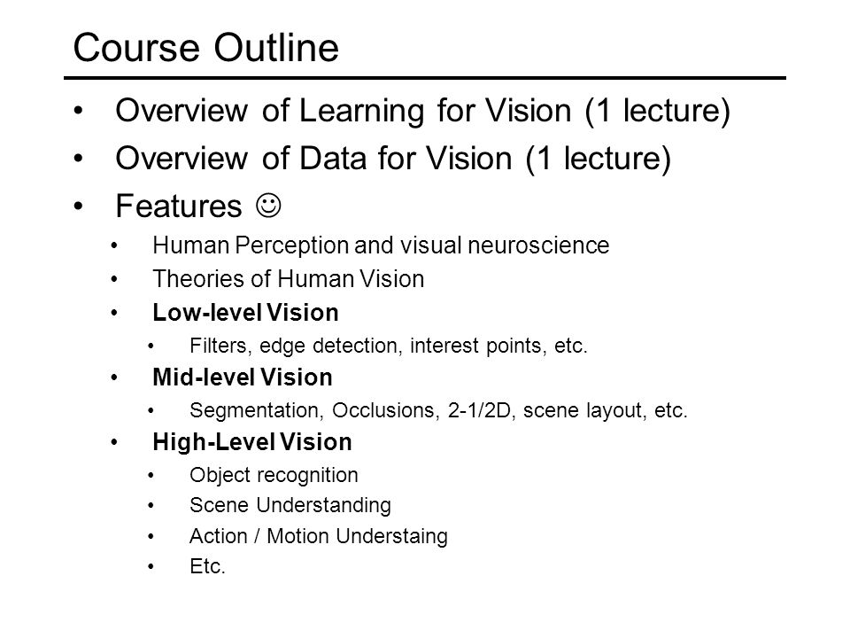 Course Outline Overview of Learning for Vision (1 lecture) Overview of Data for Vision (1 lecture) Features Human Perception and visual neuroscience T