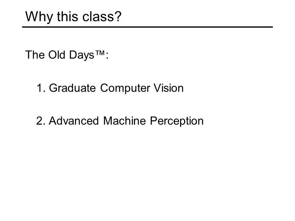 Why this class? The Old Days™: 1. Graduate Computer Vision 2. Advanced Machine Perception