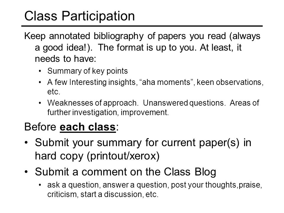 Class Participation Keep annotated bibliography of papers you read (always a good idea!). The format is up to you. At least, it needs to have: Summary