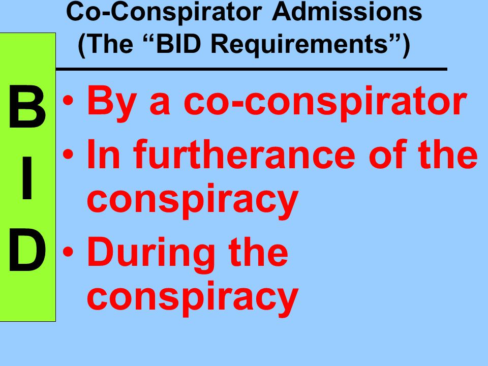 Co-Conspirator Admissions Conspiracy existed Declarant is co-conspirator of opponent of the evidence Statement was made during the conspiracy Statement was made to further the conspiracy