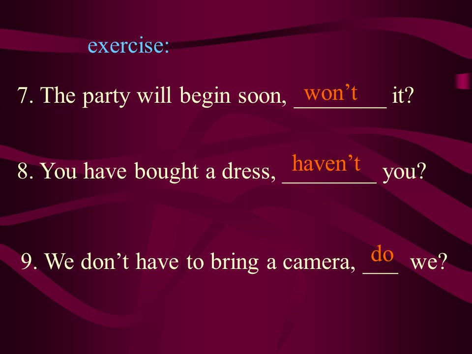 exercise: 7.The party will begin soon, _______ it.