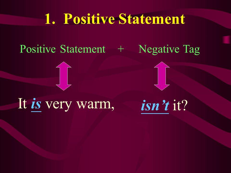 1. Positive Statement Positive Statement + Negative Tag It is very warm, isn't it?
