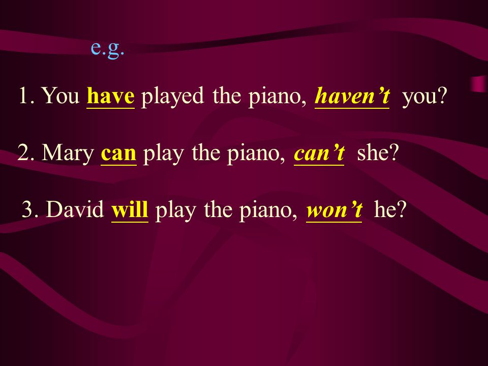 e.g.1. You have played the piano, haven't you. 2.