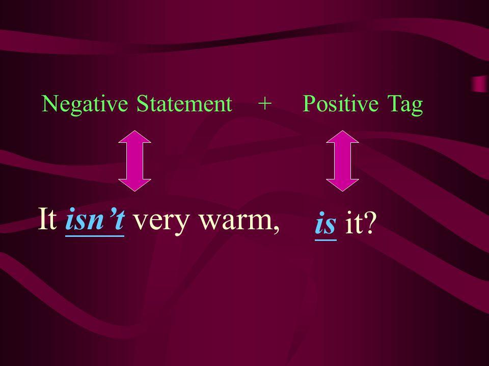 Negative Statement + Positive Tag It isn't very warm, is it?