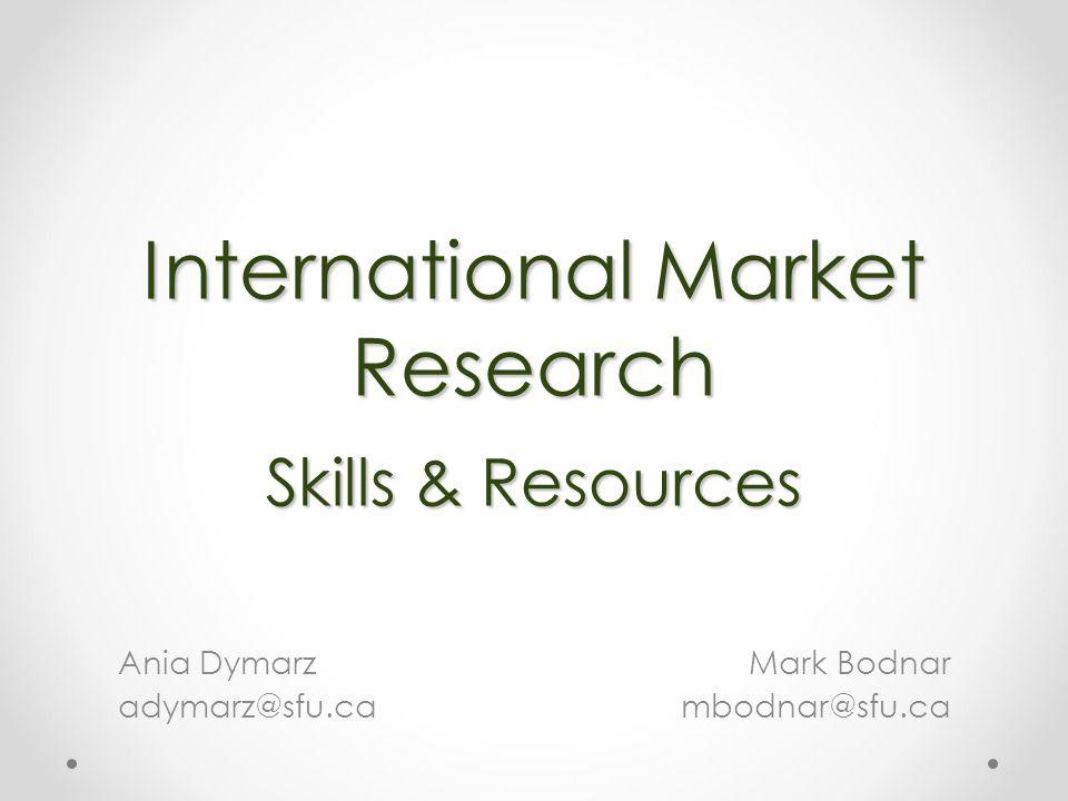 International Market Research Skills & Resources Mark Bodnar mbodnar@sfu.ca Ania Dymarz adymarz@sfu.ca