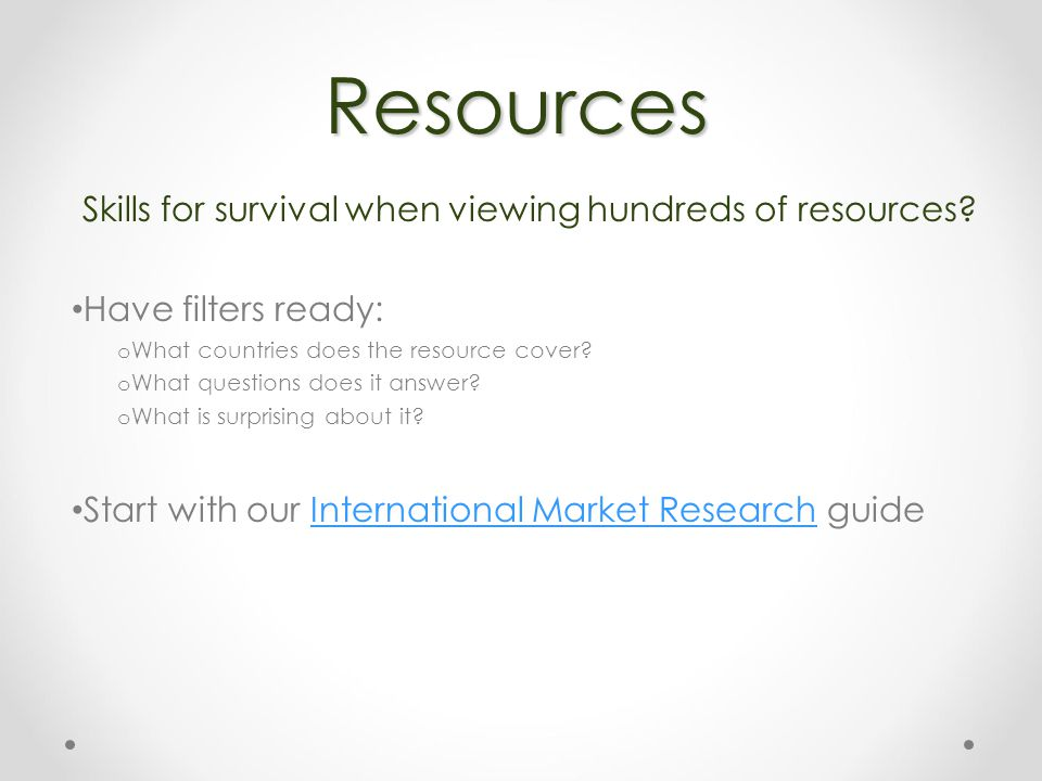 Resources Skills for survival when viewing hundreds of resources? Have filters ready: o What countries does the resource cover? o What questions does