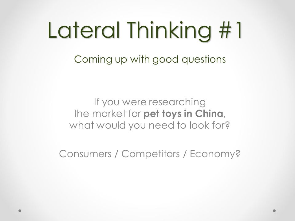 Lateral Thinking #1 Coming up with good questions If you were researching the market for pet toys in China, what would you need to look for.