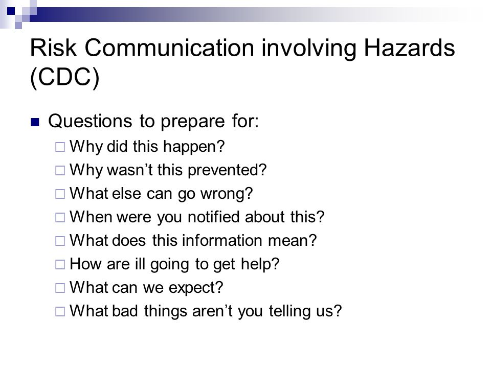 Risk Communication involving Hazards (CDC) Questions to prepare for:  Why did this happen?  Why wasn't this prevented?  What else can go wrong?  W