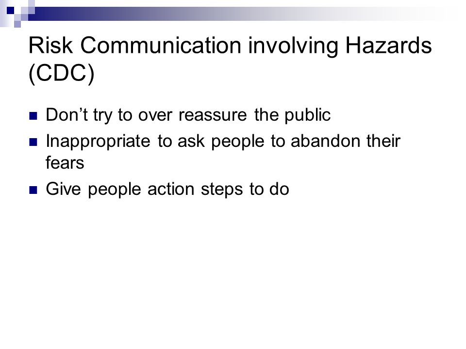 Risk Communication involving Hazards (CDC) Don't try to over reassure the public Inappropriate to ask people to abandon their fears Give people action