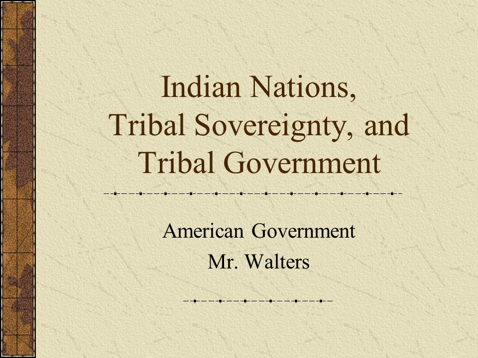 Indian Nations, Tribal Sovereignty, and Tribal Government American Government Mr. Walters