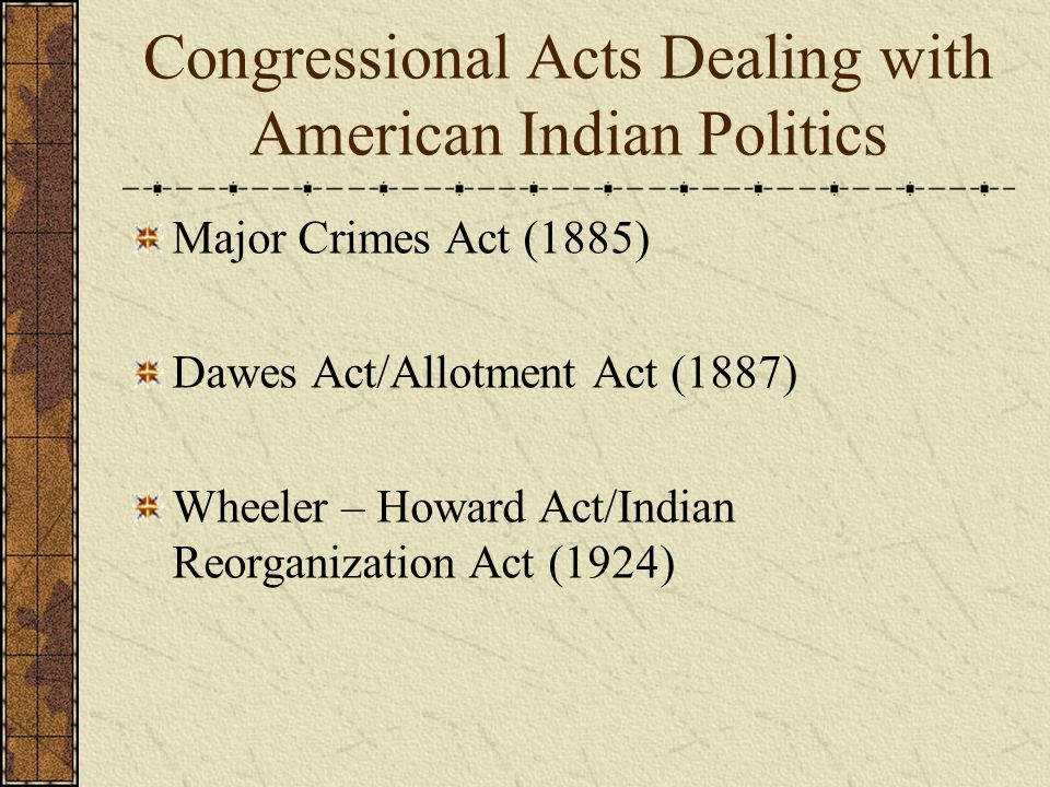 Congressional Acts Dealing with American Indian Politics Major Crimes Act (1885) Dawes Act/Allotment Act (1887) Wheeler – Howard Act/Indian Reorganization Act (1924)