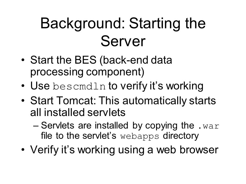 Background: Starting the Server Start the BES (back-end data processing component) Use bescmdln to verify it's working Start Tomcat: This automatically starts all installed servlets –Servlets are installed by copying the.war file to the servlet's webapps directory Verify it's working using a web browser