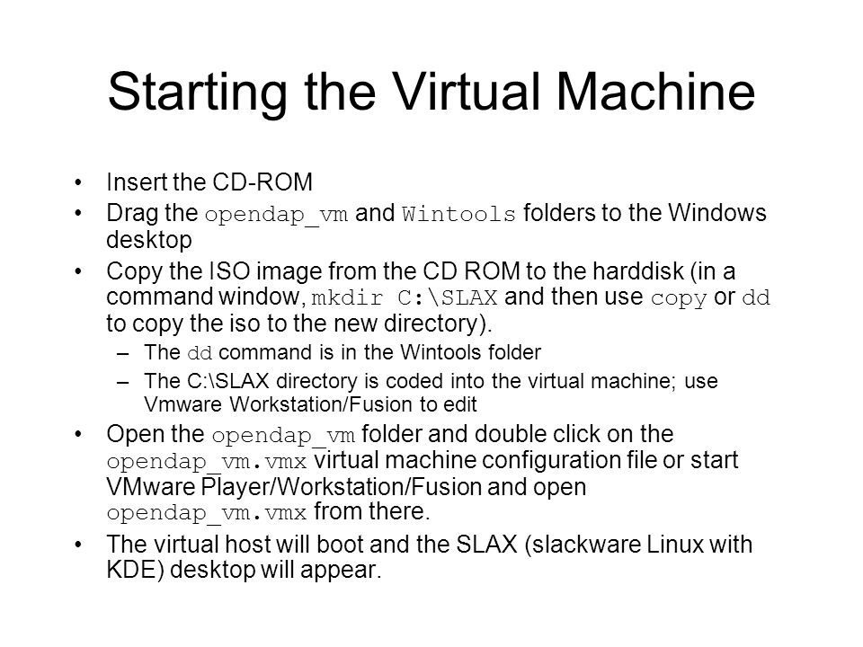 Starting the Virtual Machine Insert the CD-ROM Drag the opendap_vm and Wintools folders to the Windows desktop Copy the ISO image from the CD ROM to the harddisk (in a command window, mkdir C:\SLAX and then use copy or dd to copy the iso to the new directory).