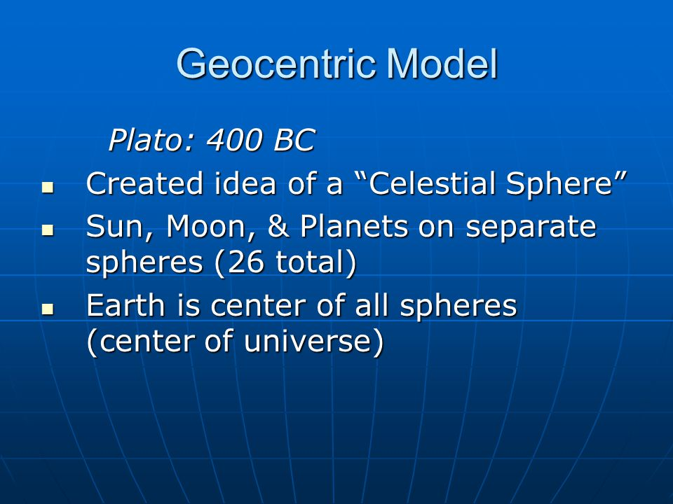 Geocentric Model Plato (cont.): (Geocentric Acceptance) Earth wasn't part of the heavens Earth wasn't part of the heavens Earth wasn't bright Earth wasn't bright Little change is the sky night after night Little change is the sky night after night Our senses say we aren't moving (no wind, objects not left behind, nothing flies off) Our senses say we aren't moving (no wind, objects not left behind, nothing flies off)