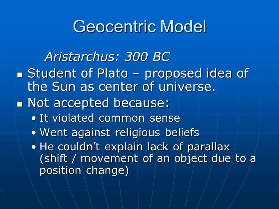 Geocentric Model Aristarchus: 300 BC Student of Plato – proposed idea of the Sun as center of universe. Student of Plato – proposed idea of the Sun as