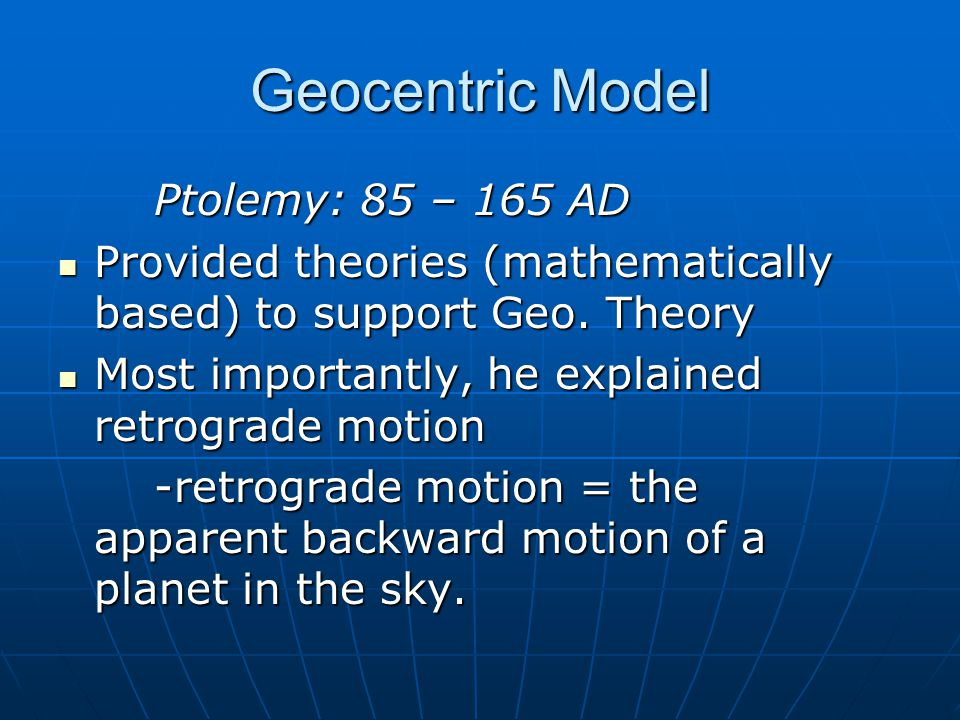 Geocentric Model Ptolemy (cont.) 3 new theories to explain retrograde motion 3 new theories to explain retrograde motion Epicycle= rotational path of planet while circling around earthEpicycle= rotational path of planet while circling around earth Equant= center of deferent (not earth, earth slightly to the side), earth is eccentric (off center)Equant= center of deferent (not earth, earth slightly to the side), earth is eccentric (off center) Deferent= circular path around earthDeferent= circular path around earth
