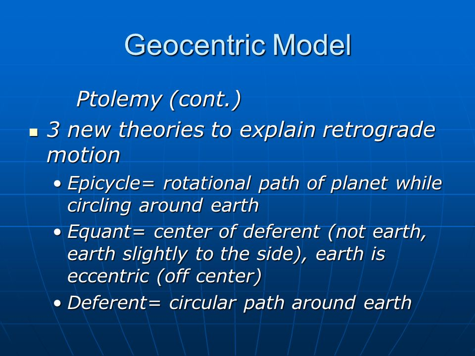 Geocentric Model Ptolemy (cont.) 3 new theories to explain retrograde motion 3 new theories to explain retrograde motion Epicycle= rotational path of